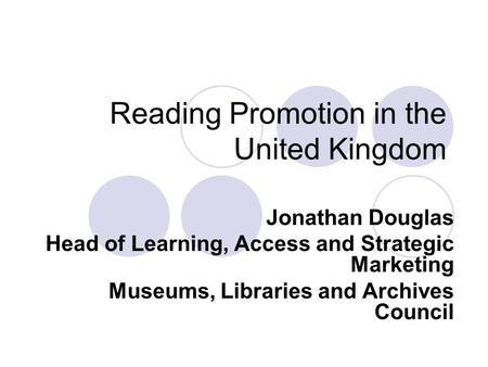Reading Promotion in the United Kingdom Jonathan Douglas Head of Learning, Access and Strategic Marketing Museums, Libraries and Archives Council.