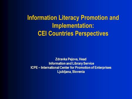 Information Literacy Promotion and Implementation: CEI Countries Perspectives Zdravka Pejova, Head Information and Library Service ICPE – International.
