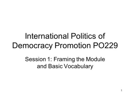 International Politics of Democracy Promotion PO229 Session 1: Framing the Module and Basic Vocabulary 1.