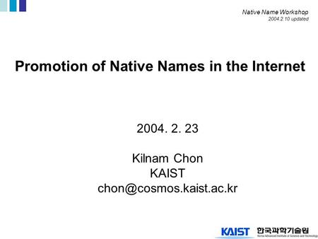 Promotion of Native Names in the Internet 2004. 2. 23 Kilnam Chon KAIST Native Name Workshop 2004.2.10 updated.