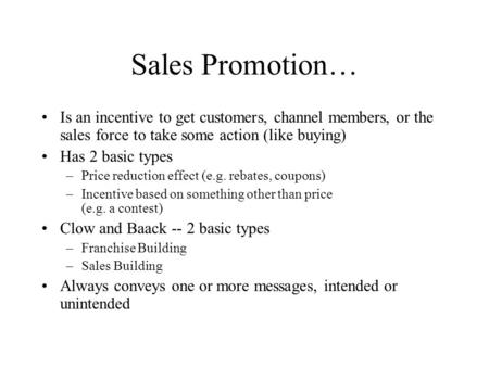 Sales Promotion… Is an incentive to get customers, channel members, or the sales force to take some action (like buying) Has 2 basic types –Price reduction.