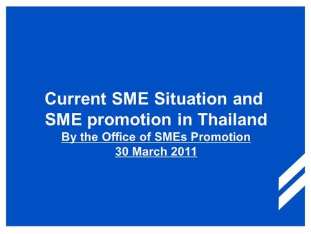 Current SME Situation and SME promotion in Thailand By the Office of SMEs Promotion 30 March 2011.