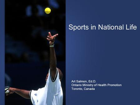 Sports in National Life Art Salmon, Ed.D. Ontario Ministry of Health Promotion Toronto, Canada.