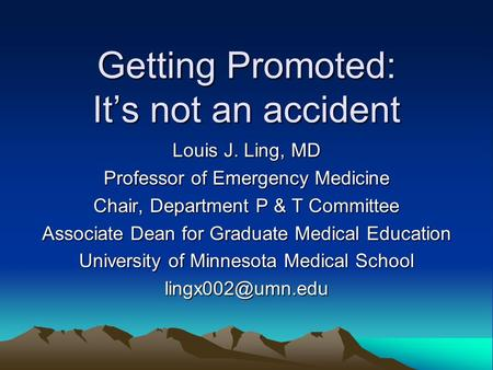 Getting Promoted: Its not an accident Louis J. Ling, MD Professor of Emergency Medicine Chair, Department P & T Committee Associate Dean for Graduate Medical.