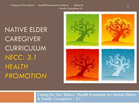NATIVE ELDER CAREGIVER CURRICULUM NECC: 3.1 HEALTH PROMOTION Caring for Our Elders: Health Promotion for Native Elders & Family Caregivers 3.1 1.