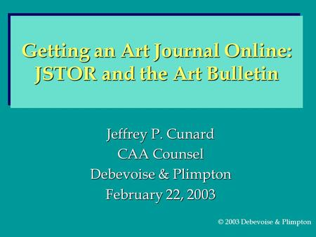 Jeffrey P. Cunard CAA Counsel Debevoise & Plimpton February 22, 2003 Getting an Art Journal Online: JSTOR and the Art Bulletin © 2003 Debevoise & Plimpton.