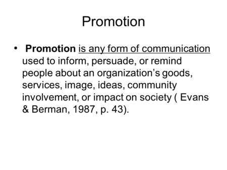 Promotion Promotion is any form of communication used to inform, persuade, or remind people about an organizations goods, services, image, ideas, community.