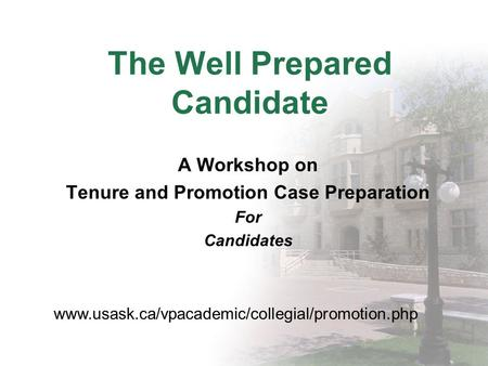 The Well Prepared Candidate A Workshop on Tenure and Promotion Case Preparation For Candidates www.usask.ca/vpacademic/collegial/promotion.php.