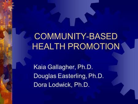 COMMUNITY-BASED HEALTH PROMOTION Kaia Gallagher, Ph.D. Douglas Easterling, Ph.D. Dora Lodwick, Ph.D.