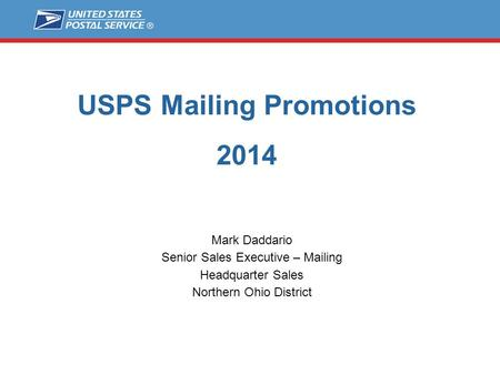 USPS Mailing Promotions 2014 Mark Daddario Senior Sales Executive – Mailing Headquarter Sales Northern Ohio District.