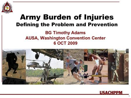 Army Burden of Injuries Defining the Problem and Prevention BG Timothy Adams AUSA, Washington Convention Center 6 OCT 2009 1.