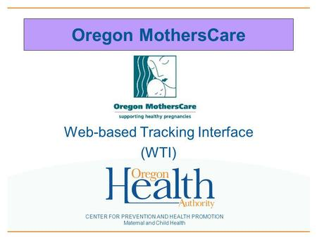 CENTER FOR PREVENTION AND HEALTH PROMOTION Maternal and Child Health Oregon MothersCare Web-based Tracking Interface (WTI)
