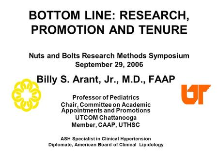 BOTTOM LINE: RESEARCH, PROMOTION AND TENURE Nuts and Bolts Research Methods Symposium September 29, 2006 Billy S. Arant, Jr., M.D., FAAP Professor of Pediatrics.