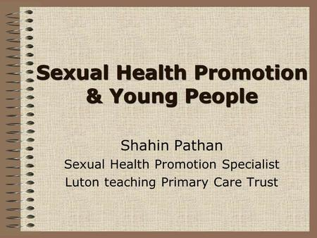 Sexual Health Promotion & Young People Shahin Pathan Sexual Health Promotion Specialist Luton teaching Primary Care Trust.