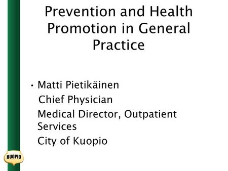 Prevention and Health Promotion in General Practice Matti Pietikäinen Chief Physician Medical Director, Outpatient Services City of Kuopio.