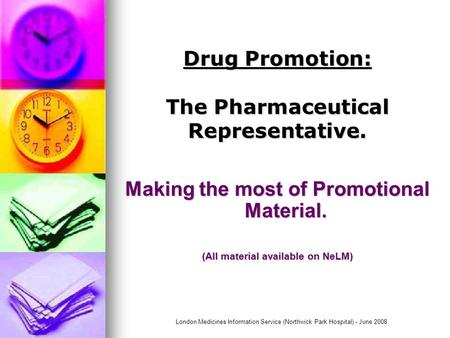 London Medicines Information Service (Northwick Park Hospital) - June 2008 Drug Promotion: The Pharmaceutical Representative. Making the most of Promotional.