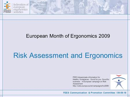 FEES Communication & Promotion Committee / 09-09-18 European Month of Ergonomics 2009 Risk Assessment and Ergonomics FEES disseminate information for Healthy.