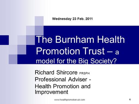 Www.healthpromotion.uk.com 1 The Burnham Health Promotion Trust – a model for the Big Society? Richard Shircore FRSPH Professional Adviser - Health Promotion.