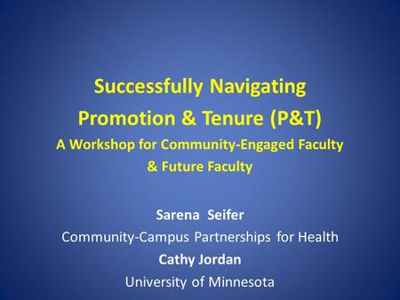 Successfully Navigating Promotion & Tenure (P&T) A Workshop for Community-Engaged Faculty & Future Faculty Sarena Seifer Community-Campus Partnerships.