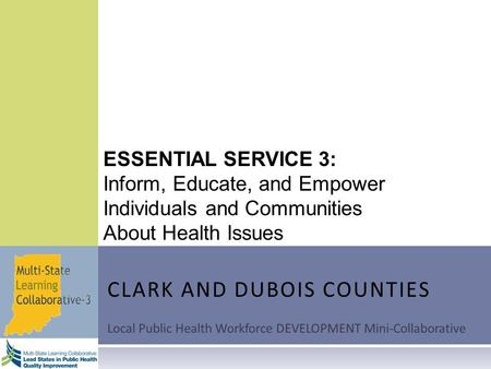 ESSENTIAL SERVICE 3: Inform, Educate, and Empower Individuals and Communities About Health Issues CLARK AND DUBOIS COUNTIES Local Public Health Workforce.