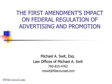 FDA Counsel.com THE FIRST AMENDMENTS IMPACT ON FEDERAL REGULATION OF ADVERTISING AND PROMOTION Michael A. Swit, Esq. Law Offices of Michael A. Swit 760-815-4762.
