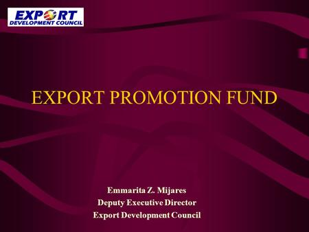 EXPORT PROMOTION FUND Emmarita Z. Mijares Deputy Executive Director Export Development Council.