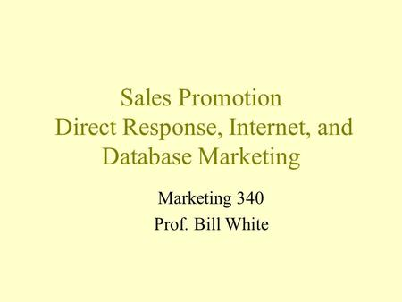 Sales Promotion Direct Response, Internet, and Database Marketing Marketing 340 Prof. Bill White.
