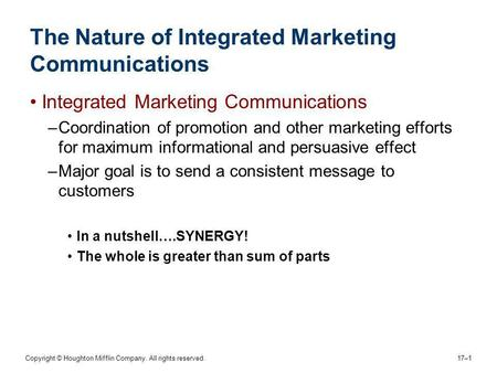 Copyright © Houghton Mifflin Company. All rights reserved. 17–1 The Nature of Integrated Marketing Communications Integrated Marketing Communications –Coordination.