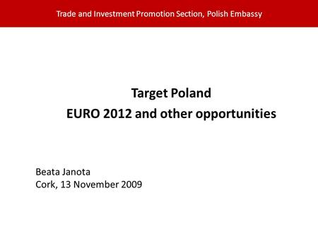 Trade and Investment Promotion Section, Polish Embassy Target Poland EURO 2012 and other opportunities Beata Janota Cork, 13 November 2009.