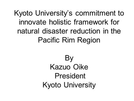 Kyoto University's commitment to innovate holistic framework for natural disaster reduction in the Pacific Rim Region By Kazuo Oike President Kyoto University.