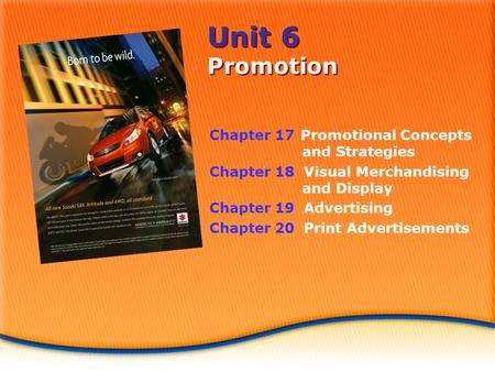 Unit 6 Promotion Chapter 17 Promotional Concepts and Strategies Chapter 18 Visual Merchandising and Display Chapter 19 Advertising Chapter 20 Print Advertisements.