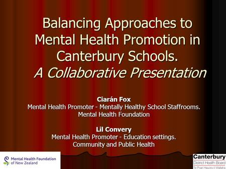 Balancing Approaches to Mental Health Promotion in Canterbury Schools. A Collaborative Presentation Ciarán Fox Mental Health Promoter - Mentally Healthy.
