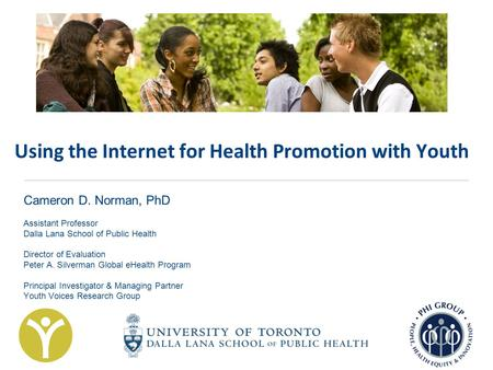 Using the Internet for Health Promotion with Youth Cameron D. Norman, PhD Assistant Professor Dalla Lana School of Public Health Director of Evaluation.