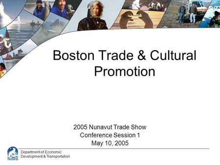 Department of Economic Development & Transportation Boston Trade & Cultural Promotion 2005 Nunavut Trade Show Conference Session 1 May 10, 2005.