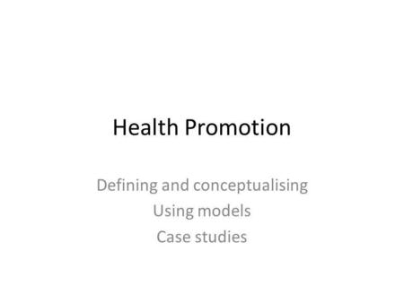 Health Promotion Defining and conceptualising Using models Case studies.