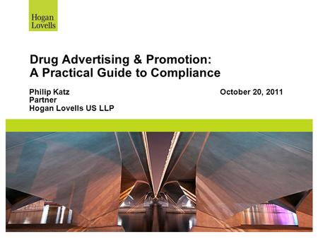 Drug Advertising & Promotion: A Practical Guide to Compliance Philip KatzOctober 20, 2011 Partner Hogan Lovells US LLP.