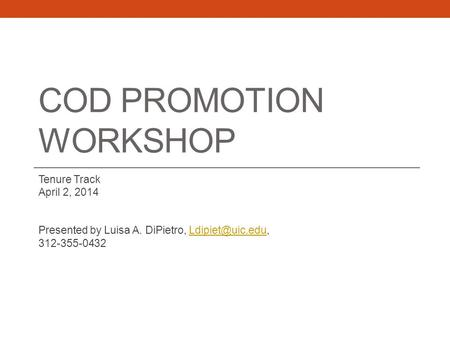 COD PROMOTION WORKSHOP Tenure Track April 2, 2014 Presented by Luisa A. DiPietro, 312-355-0432.