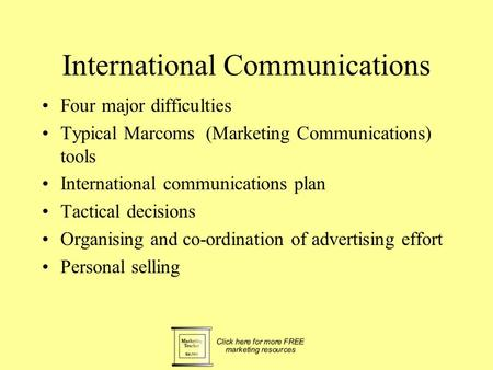 International Communications Four major difficulties Typical Marcoms (Marketing Communications) tools International communications plan Tactical decisions.