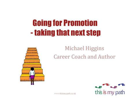 Going for Promotion - taking that next step Michael Higgins Career Coach and Author www.thisismypath.co.uk.