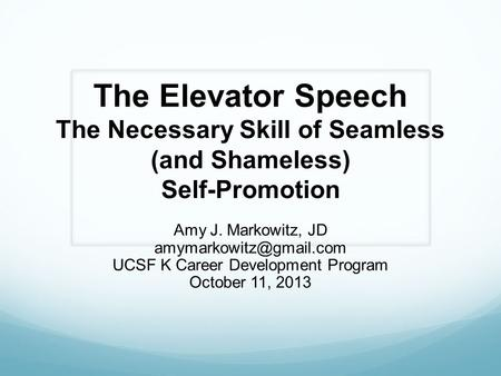 The Elevator Speech The Necessary Skill of Seamless (and Shameless) Self-Promotion Amy J. Markowitz, JD UCSF K Career Development.