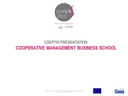 COEPTIS PRÉSENTATION COOPERATIVE MANAGEMENT BUSINESS SCHOOL COEPTIS - HÖTEL DE LA COOP2RATION - 55 rue Saint Cléophas – 34070 MONTPELLIER Tèl: 04 30 78.