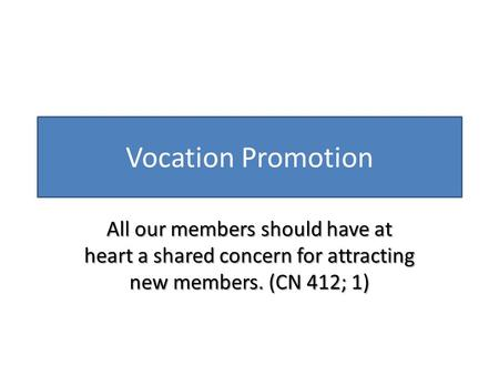Vocation Promotion All our members should have at heart a shared concern for attracting new members. (CN 412; 1)