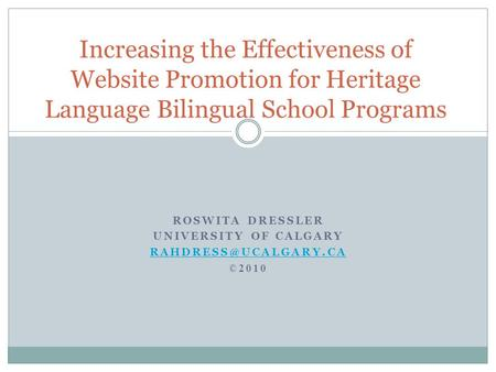 ROSWITA DRESSLER UNIVERSITY OF CALGARY ©2010 Increasing the Effectiveness of Website Promotion for Heritage Language Bilingual School.