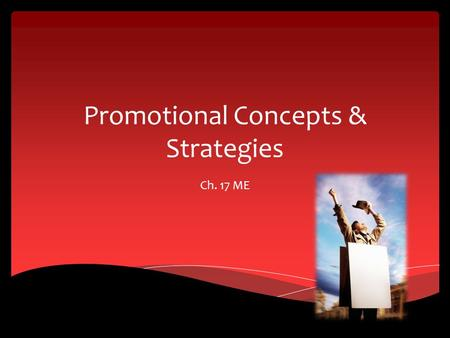 Promotional Concepts & Strategies Ch. 17 ME. Promotion and Promotional Mix Section 17.1.