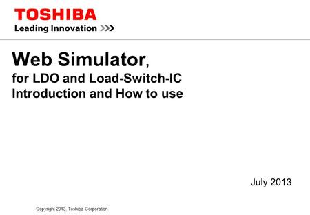Copyright 2013, Toshiba Corporation. Web Simulator, for LDO and Load-Switch-IC Introduction and How to use July 2013.