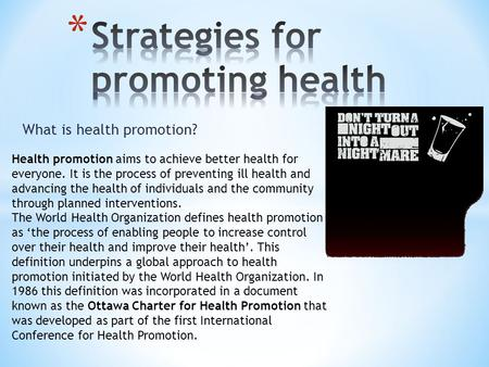 What is health promotion? Health promotion aims to achieve better health for everyone. It is the process of preventing ill health and advancing the health.