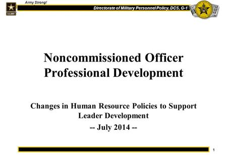 1 Directorate of Military Personnel Policy, DCS, G-1 Army Strong! One Noncommissioned Officer Professional Development Changes in Human Resource Policies.