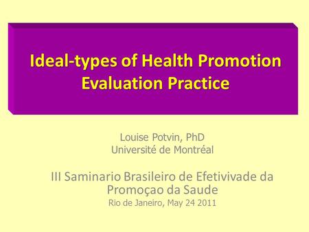 Ideal-types of Health Promotion Evaluation Practice Louise Potvin, PhD Université de Montréal III Saminario Brasileiro de Efetivivade da Promoçao da Saude.