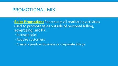 PROMOTIONAL MIX Sales Promotion: Represents all marketing activities used to promote sales outside of personal selling, advertising, and PR. Increase sales.