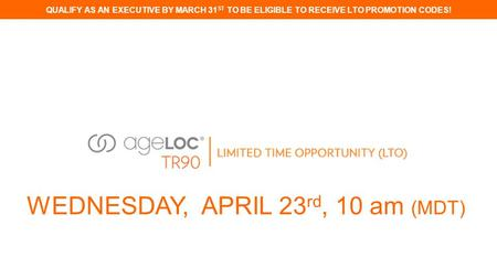 QUALIFY AS AN EXECUTIVE BY MARCH 31 ST TO BE ELIGIBLE TO RECEIVE LTO PROMOTION CODES! WEDNESDAY, APRIL 23 rd, 10 am (MDT)